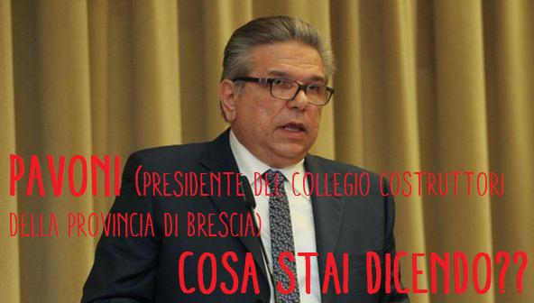 Pavoni, presidente del Collegio dei costruttori Bresciani, cosa stai dicendo? Gente aprite gli occhi da chi fa solo i propri interessi!